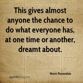 Norm Rosendale  - This gives almost anyone the chance to do what everyone has, at one time or another, dreamt about.