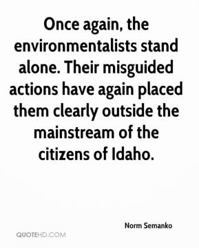 Norm Semanko  - Once again, the environmentalists stand alone. Their misguided actions have again placed them clearly outside the mainstream of the citizens of Idaho.