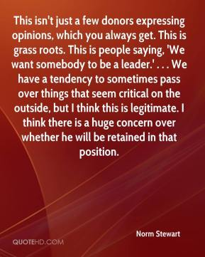 Norm Stewart  - This isn't just a few donors expressing opinions, which you always get. This is grass roots. This is people saying, 'We want somebody to be a leader.' . . . We have a tendency to sometimes pass over things that seem critical on the outside, but I think this is legitimate. I think there is a huge concern over whether he will be retained in that position.