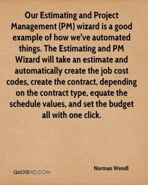 Norman Wendl  - Our Estimating and Project Management (PM) wizard is a good example of how we've automated things. The Estimating and PM Wizard will take an estimate and automatically create the job cost codes, create the contract, depending on the contract type, equate the schedule values, and set the budget all with one click.