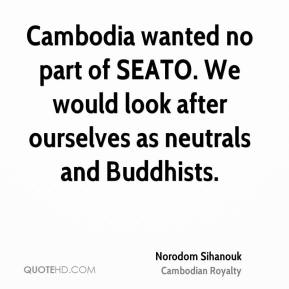 Norodom Sihanouk - Cambodia wanted no part of SEATO. We would look after ourselves as neutrals and Buddhists.