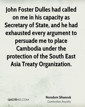 Norodom Sihanouk - John Foster Dulles had called on me in his capacity as Secretary of State, and he had exhausted every argument to persuade me to place Cambodia under the protection of the South East Asia Treaty Organization.