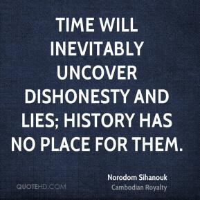 Norodom Sihanouk - Time will inevitably uncover dishonesty and lies; history has no place for them.