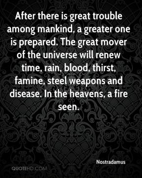 After there is great trouble among mankind, a greater one is prepared. The great mover of the universe will renew time, rain, blood, thirst, famine, steel weapons and disease. In the heavens, a fire seen.