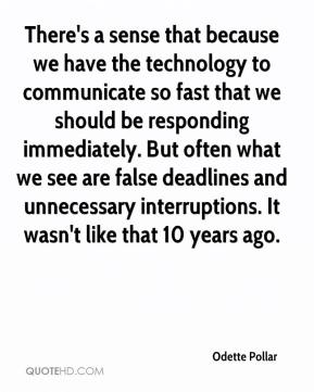 Odette Pollar  - There's a sense that because we have the technology to communicate so fast that we should be responding immediately. But often what we see are false deadlines and unnecessary interruptions. It wasn't like that 10 years ago.