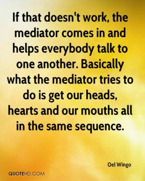 Oel Wingo  - If that doesn't work, the mediator comes in and helps everybody talk to one another. Basically what the mediator tries to do is get our heads, hearts and our mouths all in the same sequence.