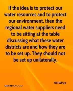 Oel Wingo  - If the idea is to protect our water resources and to protect our environment, then the regional water suppliers need to be sitting at the table discussing what these water districts are and how they are to be set up. They should not be set up unilaterally.