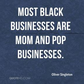 Oliver Singleton  - Most black businesses are mom and pop businesses.