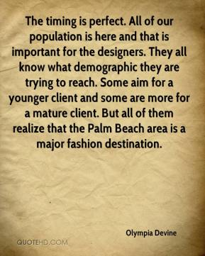 Olympia Devine  - The timing is perfect. All of our population is here and that is important for the designers. They all know what demographic they are trying to reach. Some aim for a younger client and some are more for a mature client. But all of them realize that the Palm Beach area is a major fashion destination.