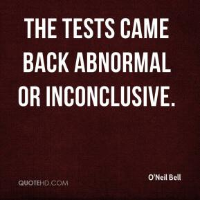 O'Neil Bell  - The tests came back abnormal or inconclusive.
