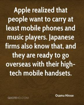 Apple realized that people want to carry at least mobile phones and music players. Japanese firms also know that, and they are ready to go overseas with their high-tech mobile handsets.