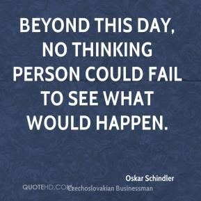Oskar Schindler - Beyond this day, no thinking person could fail to see what would happen.
