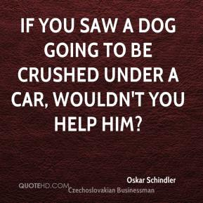 Oskar Schindler - If you saw a dog going to be crushed under a car, wouldn't you help him?