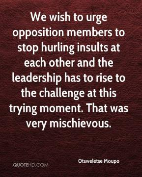 Otsweletse Moupo  - We wish to urge opposition members to stop hurling insults at each other and the leadership has to rise to the challenge at this trying moment. That was very mischievous.
