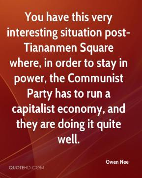 Owen Nee  - You have this very interesting situation post-Tiananmen Square where, in order to stay in power, the Communist Party has to run a capitalist economy, and they are doing it quite well.