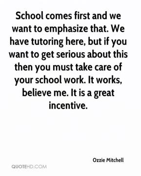 Ozzie Mitchell  - School comes first and we want to emphasize that. We have tutoring here, but if you want to get serious about this then you must take care of your school work. It works, believe me. It is a great incentive.