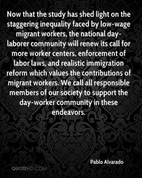 Pablo Alvarado  - Now that the study has shed light on the staggering inequality faced by low-wage migrant workers, the national day-laborer community will renew its call for more worker centers, enforcement of labor laws, and realistic immigration reform which values the contributions of migrant workers. We call all responsible members of our society to support the day-worker community in these endeavors.