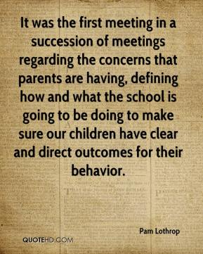 It was the first meeting in a succession of meetings regarding the concerns that parents are having, defining how and what the school is going to be doing to make sure our children have clear and direct outcomes for their behavior.