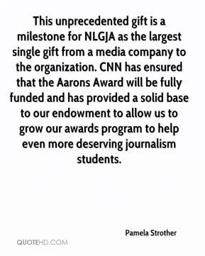 Pamela Strother  - This unprecedented gift is a milestone for NLGJA as the largest single gift from a media company to the organization. CNN has ensured that the Aarons Award will be fully funded and has provided a solid base to our endowment to allow us to grow our awards program to help even more deserving journalism students.