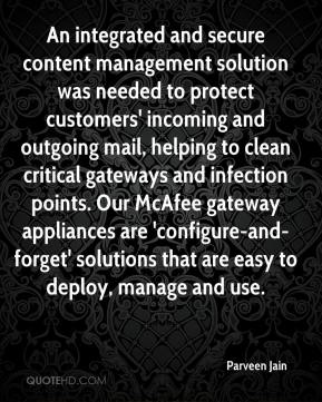 Parveen Jain  - An integrated and secure content management solution was needed to protect customers' incoming and outgoing mail, helping to clean critical gateways and infection points. Our McAfee gateway appliances are 'configure-and-forget' solutions that are easy to deploy, manage and use.