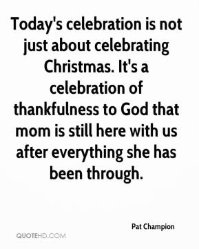 Pat Champion  - Today's celebration is not just about celebrating Christmas. It's a celebration of thankfulness to God that mom is still here with us after everything she has been through.