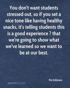 Pat Ishimaru  - You don't want students stressed out, so if you set a nice tone like having healthy snacks, it's telling students this is a good experience ? that we're going to show what we've learned so we want to be at our best.