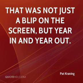 That was not just a blip on the screen, but year in and year out.