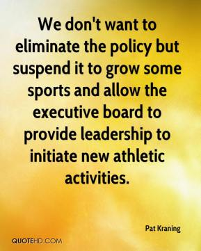 We don't want to eliminate the policy but suspend it to grow some sports and allow the executive board to provide leadership to initiate new athletic activities.