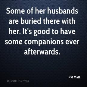 Some of her husbands are buried there with her. It's good to have some companions ever afterwards.