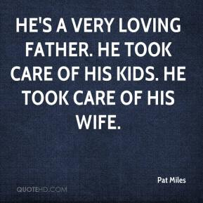 Pat Miles  - He's a very loving father. He took care of his kids. He took care of his wife.