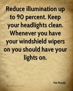 Pat Moody  - Reduce illumination up to 90 percent. Keep your headlights clean. Whenever you have your windshield wipers on you should have your lights on.