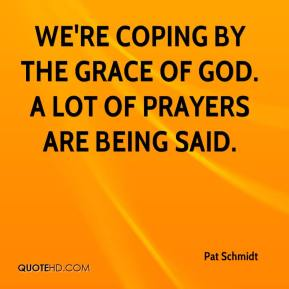 Pat Schmidt  - We're coping by the grace of God. A lot of prayers are being said.
