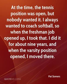 Pat Somers  - At the time, the tennis position was open, but nobody wanted it. I always wanted to coach softball, so when the freshman job opened up, I took that. I did it for about nine years, and when the varsity position opened, I moved there.