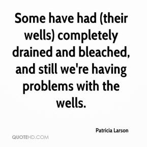 Patricia Larson  - Some have had (their wells) completely drained and bleached, and still we're having problems with the wells.