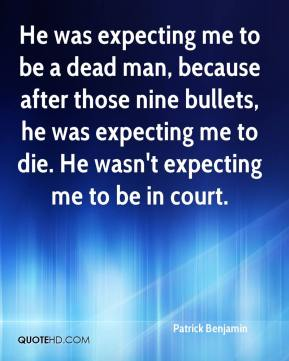Patrick Benjamin  - He was expecting me to be a dead man, because after those nine bullets, he was expecting me to die. He wasn't expecting me to be in court.