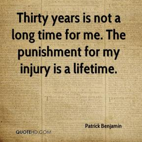 Patrick Benjamin  - Thirty years is not a long time for me. The punishment for my injury is a lifetime.