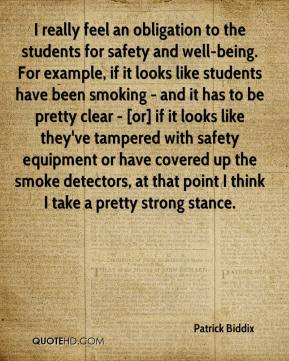 Patrick Biddix  - I really feel an obligation to the students for safety and well-being. For example, if it looks like students have been smoking - and it has to be pretty clear - [or] if it looks like they've tampered with safety equipment or have covered up the smoke detectors, at that point I think I take a pretty strong stance.