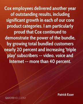 Patrick Esser  - Cox employees delivered another year of outstanding results, including significant growth in each of our core product categories. I am particularly proud that Cox continued to demonstrate the power of the bundle, by growing total bundled customers nearly 20 percent and increasing 'triple play' subscribers -- video, voice and Internet -- more than 40 percent.