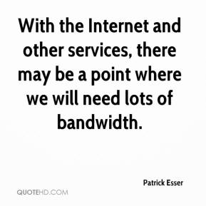 With the Internet and other services, there may be a point where we will need lots of bandwidth.