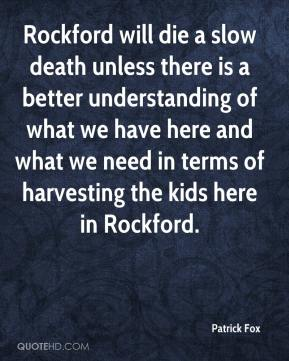 Patrick Fox  - Rockford will die a slow death unless there is a better understanding of what we have here and what we need in terms of harvesting the kids here in Rockford.