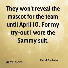 Patrick Gardenier  - They won't reveal the mascot for the team until April 10. For my try-out I wore the Sammy suit.