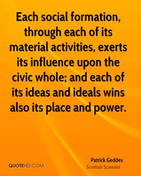 Patrick Geddes - Each social formation, through each of its material activities, exerts its influence upon the civic whole; and each of its ideas and ideals wins also its place and power.