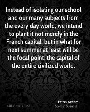 Patrick Geddes - Instead of isolating our school and our many subjects from the every day world, we intend to plant it not merely in the French capital, but in what for next summer at least will be the focal point, the capital of the entire civilized world.