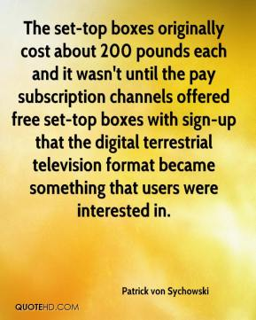 Patrick von Sychowski  - The set-top boxes originally cost about 200 pounds each and it wasn't until the pay subscription channels offered free set-top boxes with sign-up that the digital terrestrial television format became something that users were interested in.