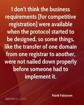 Patrik Faltstrom  - I don't think the business requirements [for competitive registration] were available when the protocol started to be designed, so some things, like the transfer of one domain from one registrar to another, were not nailed down properly before someone had to implement it.