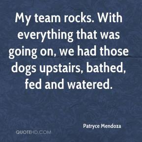 Patryce Mendoza  - My team rocks. With everything that was going on, we had those dogs upstairs, bathed, fed and watered.