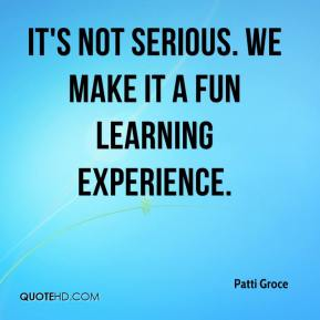 It's not serious. We make it a fun learning experience.