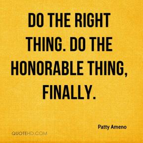 Patty Ameno  - Do the right thing. Do the honorable thing, finally.