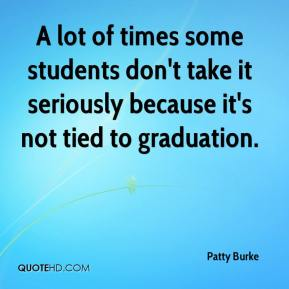 Patty Burke  - A lot of times some students don't take it seriously because it's not tied to graduation.