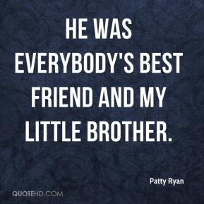 Patty Ryan  - He was everybody's best friend and my little brother.